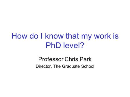 How do I know that my work is PhD level? Professor Chris Park Director, The Graduate School.