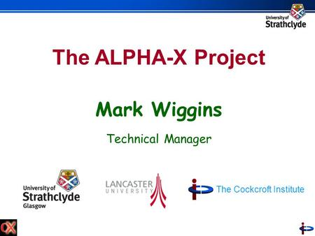 The ALPHA-X Project Mark Wiggins Technical Manager The Cockcroft Institute.