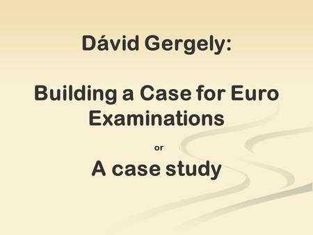 Dávid Gergely: Building a Case for Euro Examinations or A case study.