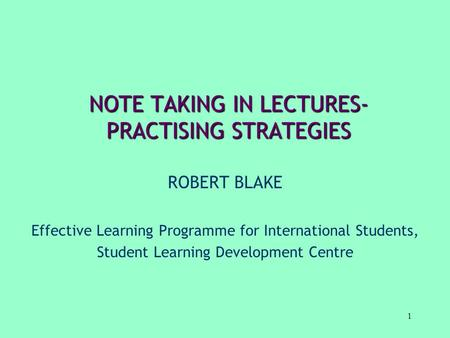1 NOTE TAKING IN LECTURES- PRACTISING STRATEGIES ROBERT BLAKE Effective Learning Programme for International Students, Student Learning Development Centre.