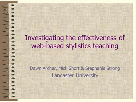 Investigating the effectiveness of web-based stylistics teaching Dawn Archer, Mick Short & Stephanie Strong Lancaster University This presentation will.