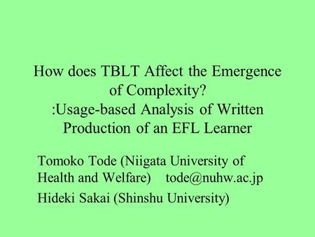 How does TBLT Affect the Emergence of Complexity? :Usage-based Analysis of Written Production of an EFL Learner Tomoko Tode (Niigata University of Health.