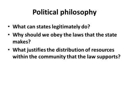 Political philosophy What can states legitimately do? Why should we obey the laws that the state makes? What justifies the distribution of resources within.