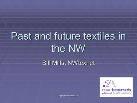 Copyright NWtexnet 2007 Past and future textiles in the NW Bill Mills, NWtexnet.
