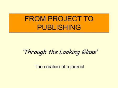 FROM PROJECT TO PUBLISHING Through the Looking Glass The creation of a journal.