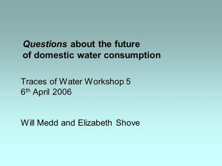 Questions about the future of domestic water consumption Traces of Water Workshop 5 6 th April 2006 Will Medd and Elizabeth Shove.
