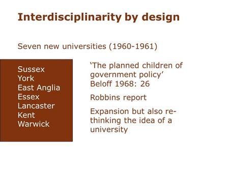 Interdisciplinarity by design Seven new universities (1960-1961) Sussex York East Anglia Essex Lancaster Kent Warwick The planned children of government.