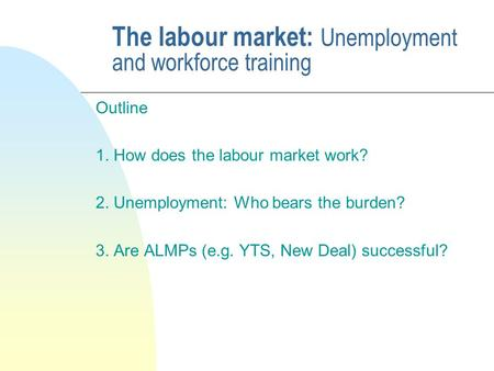 The labour market: Unemployment and workforce training Outline 1. How does the labour market work? 2. Unemployment: Who bears the burden? 3. Are ALMPs.