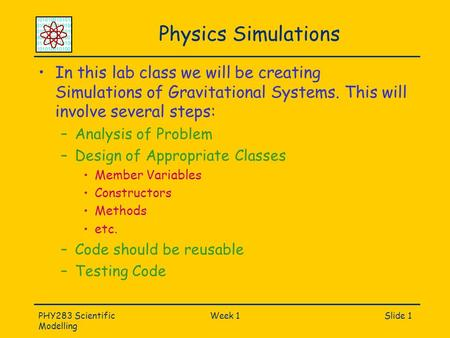 PHY283 Scientific Modelling Week 1Slide 1 Physics Simulations In this lab class we will be creating Simulations of Gravitational Systems. This will involve.