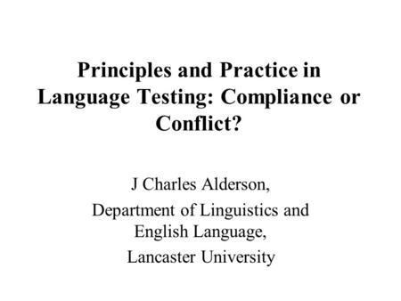 Principles and Practice in Language Testing: Compliance or Conflict? J Charles Alderson, Department of Linguistics and English Language, Lancaster University.