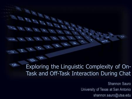 Exploring the Linguistic Complexity of On- Task and Off-Task Interaction During Chat Shannon Sauro University of Texas at San Antonio