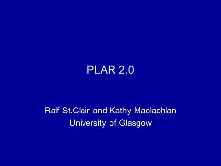 PLAR 2.0 Ralf St.Clair and Kathy Maclachlan University of Glasgow.