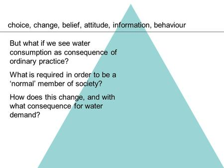 Choice, change, belief, attitude, information, behaviour But what if we see water consumption as consequence of ordinary practice? What is required in.