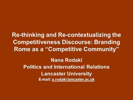 Re-thinking and Re-contextualizing the Competitiveness Discourse: Branding Rome as a Competitive Community Nana Rodaki Politics and International Relations.