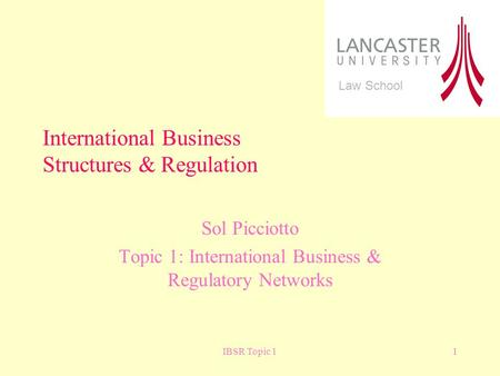 IBSR Topic 11 Sol Picciotto Topic 1: International Business & Regulatory Networks International Business Structures & Regulation Law School.