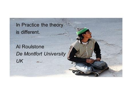 In Practice the theory is different. Al Roulstone De Montfort University UK.