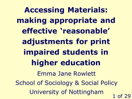 1 of 29 Accessing Materials: making appropriate and effective reasonable adjustments for print impaired students in higher education Emma Jane Rowlett.