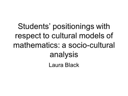 Students positionings with respect to cultural models of mathematics: a socio-cultural analysis Laura Black.