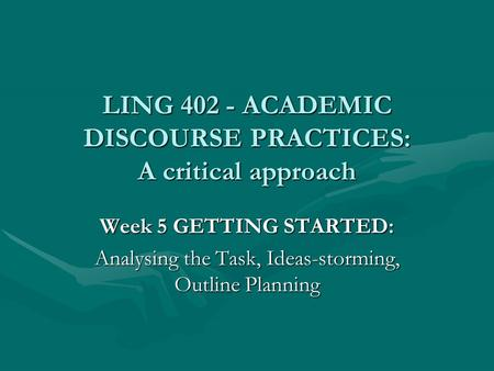 LING 402 - ACADEMIC DISCOURSE PRACTICES: A critical approach Week 5 GETTING STARTED: Analysing the Task, Ideas-storming, Outline Planning.