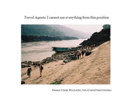 Travel Agents: I cannot see everything from this position Eleanor Clarke, BA (Leeds), MA (Central Saint Martins)