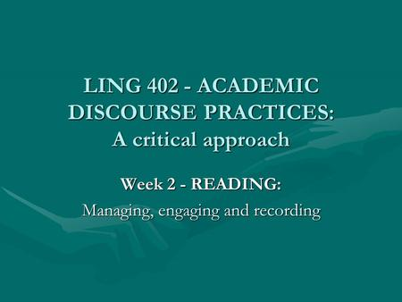 LING 402 - ACADEMIC DISCOURSE PRACTICES: A critical approach Week 2 - READING: Managing, engaging and recording.