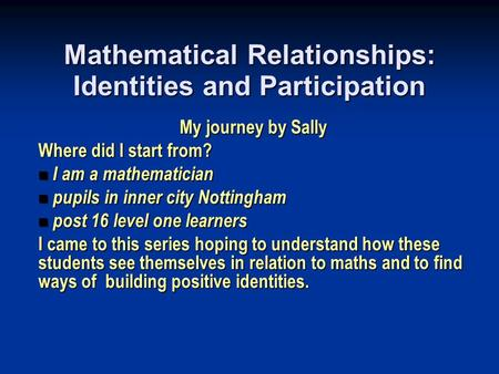 Mathematical Relationships: Identities and Participation My journey by Sally Where did I start from? I am a mathematician I am a mathematician pupils in.