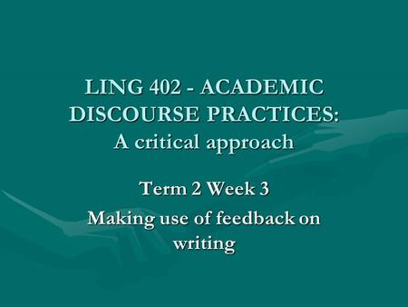 LING 402 - ACADEMIC DISCOURSE PRACTICES: A critical approach Term 2 Week 3 Making use of feedback on writing.