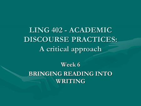 LING 402 - ACADEMIC DISCOURSE PRACTICES: A critical approach Week 6 BRINGING READING INTO WRITING.