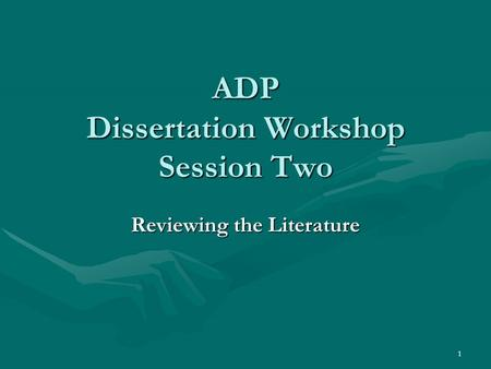 1 ADP Dissertation Workshop Session Two Reviewing the Literature.