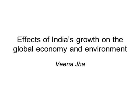 Effects of Indias growth on the global economy and environment Veena Jha.