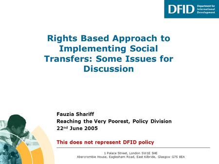 Fauzia Shariff Reaching the Very Poorest, Policy Division 22 nd June 2005 This does not represent DFID policy Rights Based Approach to Implementing Social.