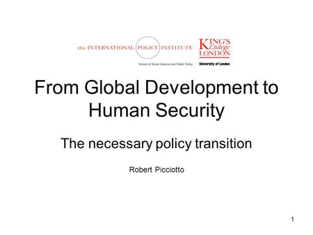 1 From Global Development to Human Security The necessary policy transition Robert Picciotto.