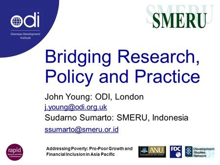 Bridging Research, Policy and Practice John Young: ODI, London Sudarno Sumarto: SMERU, Indonesia Addressing Poverty: