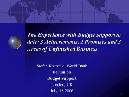 1 The Experience with Budget Support to date: 3 Achievements, 2 Promises and 3 Areas of Unfinished Business Stefan Koeberle, World Bank Forum on Budget.