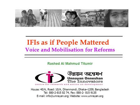 IFIs as if People Mattered Voice and Mobilisation for Reforms Rashed Al Mahmud Titumir House: 40/A, Road: 10/A, Dhanmondi, Dhaka–1209, Bangladesh Tel:
