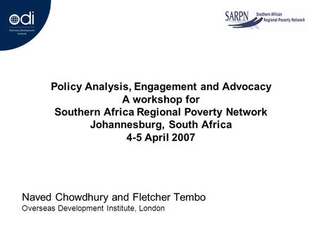 Policy Analysis, Engagement and Advocacy A workshop for Southern Africa Regional Poverty Network Johannesburg, South Africa 4-5 April 2007 Naved Chowdhury.