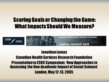 Scoring Goals or Changing the Game: What Impacts Should We Measure? Jonathan Lomas Canadian Health Services Research Foundation Presentation to ESRC Symposium: