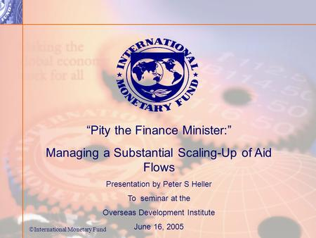 International Monetary Fund Pity the Finance Minister: Managing a Substantial Scaling-Up of Aid Flows Presentation by Peter S Heller To seminar at the.