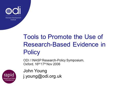 Tools to Promote the Use of Research-Based Evidence in Policy John Young ODI / INASP Research-Policy Symposium, Oxford, 16 th/ 17 th.