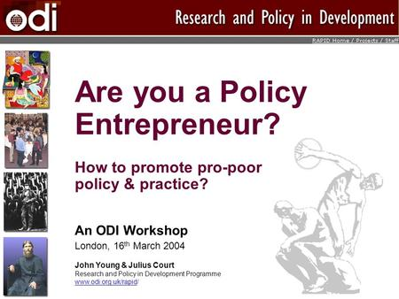Are you a Policy Entrepreneur? How to promote pro-poor policy & practice? An ODI Workshop London, 16 th March 2004 John Young & Julius Court Research and.