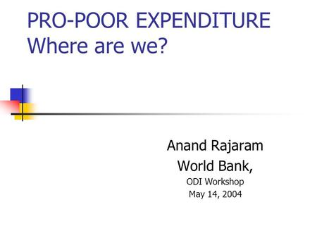 PRO-POOR EXPENDITURE Where are we? Anand Rajaram World Bank, ODI Workshop May 14, 2004.