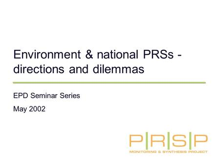 Environment & national PRSs - directions and dilemmas EPD Seminar Series May 2002.