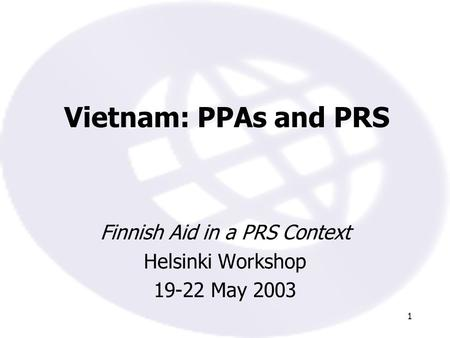 1 Vietnam: PPAs and PRS Finnish Aid in a PRS Context Helsinki Workshop 19-22 May 2003.