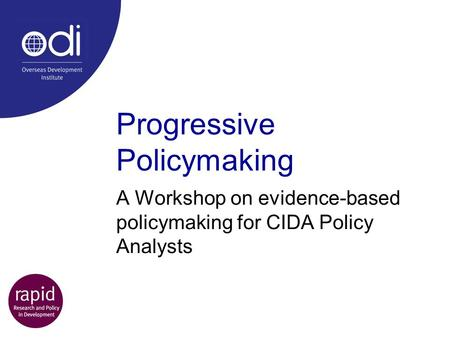 Progressive Policymaking A Workshop on evidence-based policymaking for CIDA Policy Analysts.