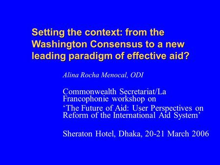 Setting the context: from the Washington Consensus to a new leading paradigm of effective aid? Alina Rocha Menocal, ODI Commonwealth Secretariat/La Francophonie.