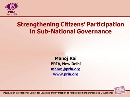 Strengthening Citizens Participation in Sub-National Governance Manoj Rai PRIA, New Delhi