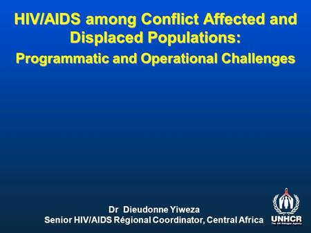 HIV/AIDS among Conflict Affected and Displaced Populations: Programmatic and Operational Challenges Dr Dieudonne Yiweza Senior HIV/AIDS Régional Coordinator,