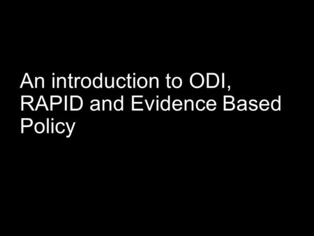 An introduction to ODI, RAPID and Evidence Based Policy.