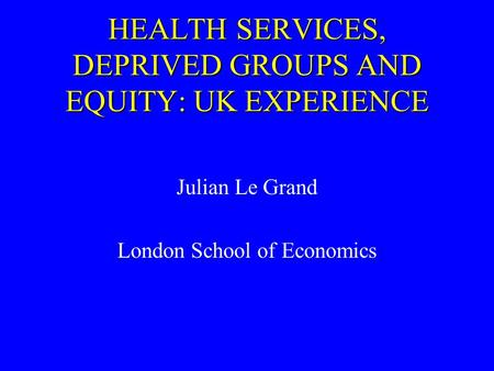 HEALTH SERVICES, DEPRIVED GROUPS AND EQUITY: UK EXPERIENCE Julian Le Grand London School of Economics.