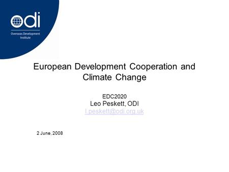 2 June, 2008 European Development Cooperation and Climate Change EDC2020 Leo Peskett, ODI
